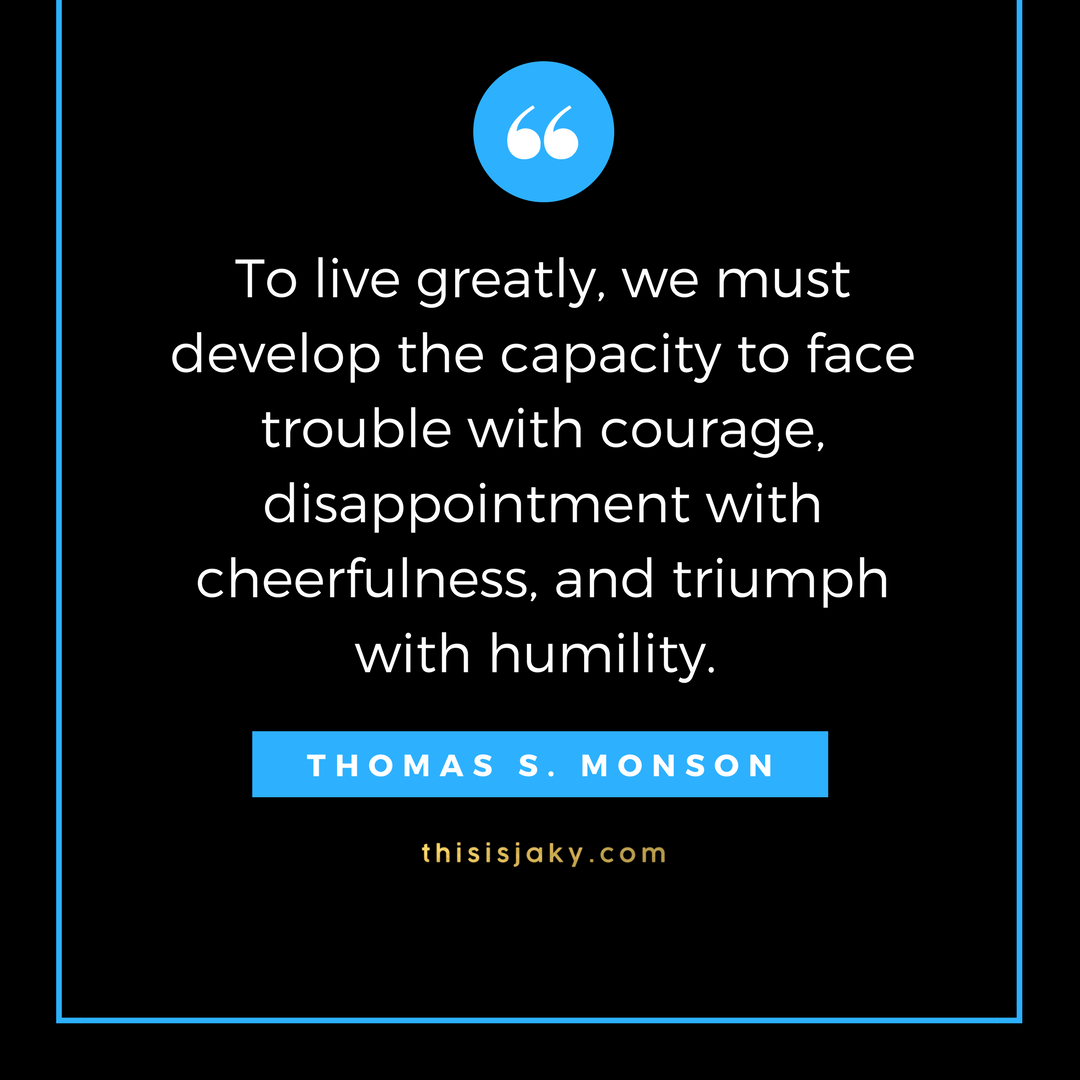 To live greatly, we must develop the capacity to face trouble with courage, disappointment with cheerfulness, and triumph with humility.