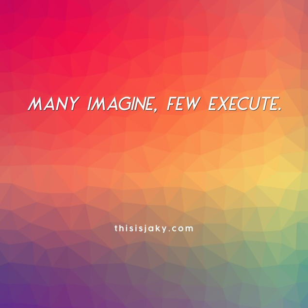 many imagine few execute thisisjaky